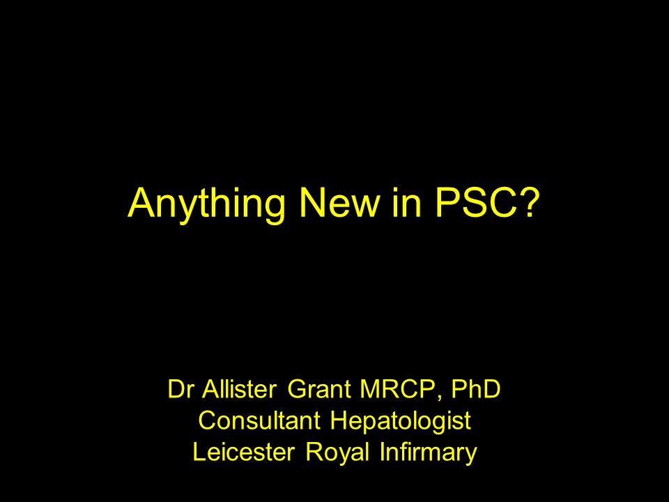 Anything New in PSC Dr Allister Grant MRCP, PhD