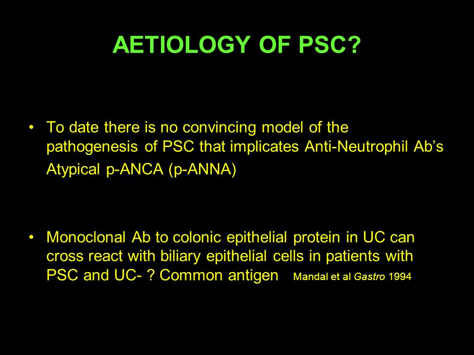 AETIOLOGY OF PSC To date there is no convincing model of the pathogenesis of PSC that implicates Anti-Neutrophil Ab's.