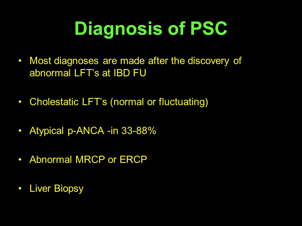 Diagnosis of PSC Most diagnoses are made after the discovery of abnormal LFT's at IBD FU. Cholestatic LFT's (normal or fluctuating)