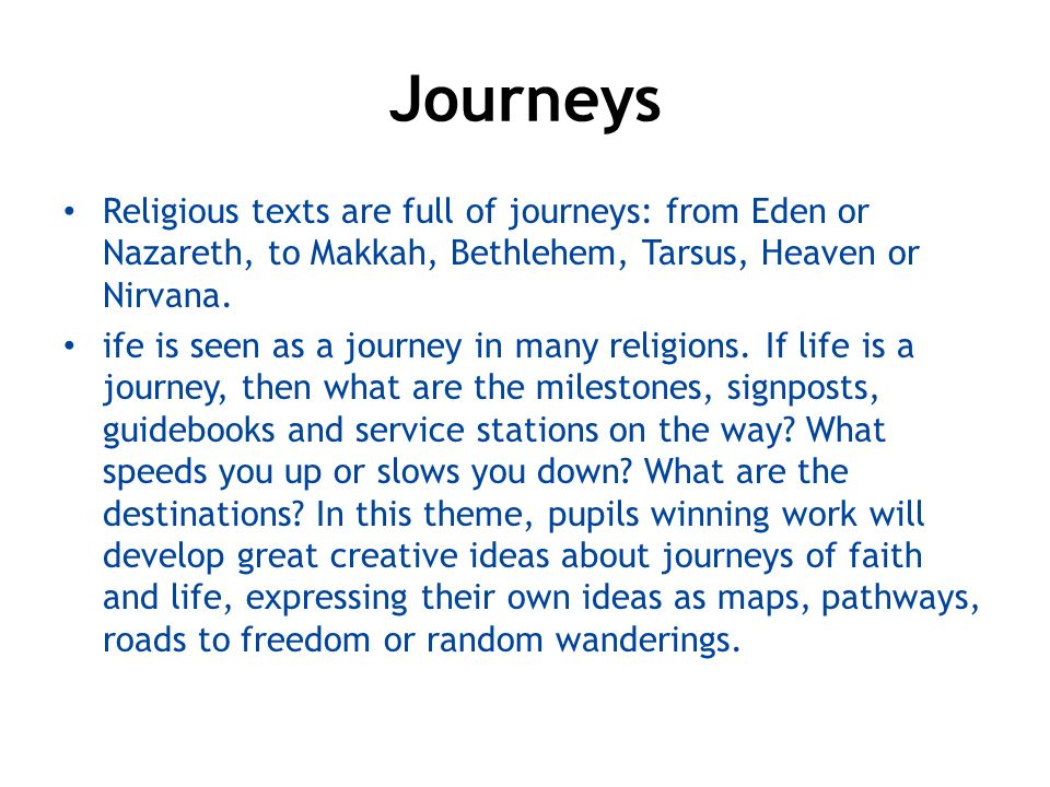 Journeys Religious texts are full of journeys: from Eden or Nazareth, to Makkah, Bethlehem, Tarsus, Heaven or Nirvana.