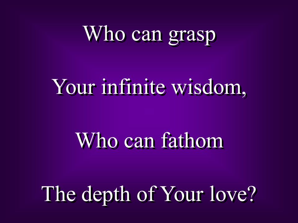 Who can grasp Your infinite wisdom, Who can fathom The depth of Your love
