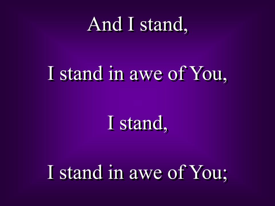 And I stand, I stand in awe of You, I stand, I stand in awe of You;