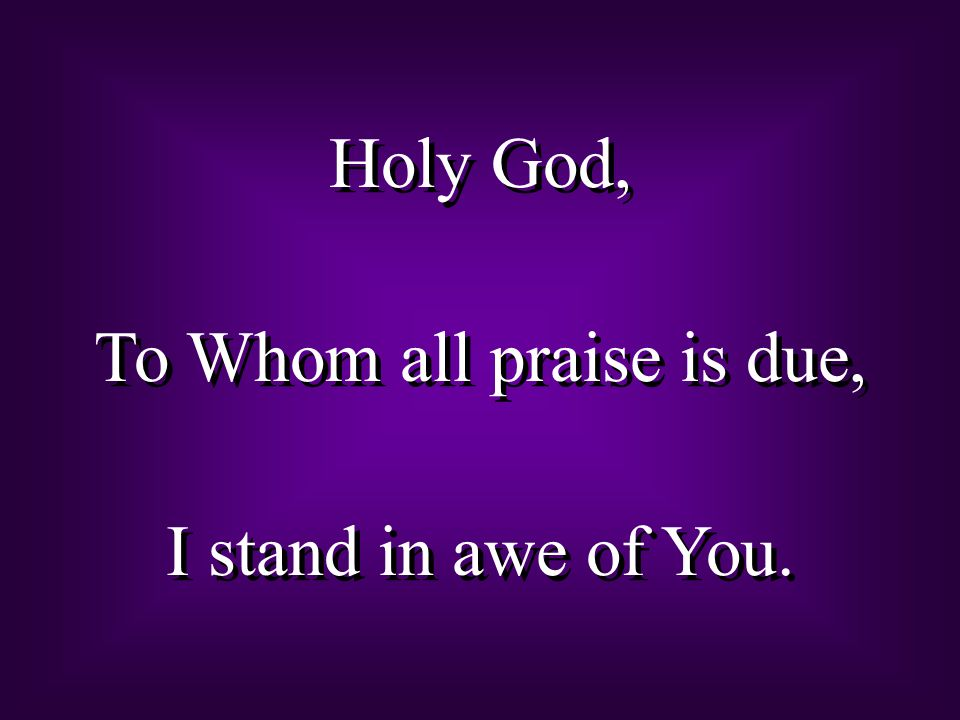 To Whom all praise is due,