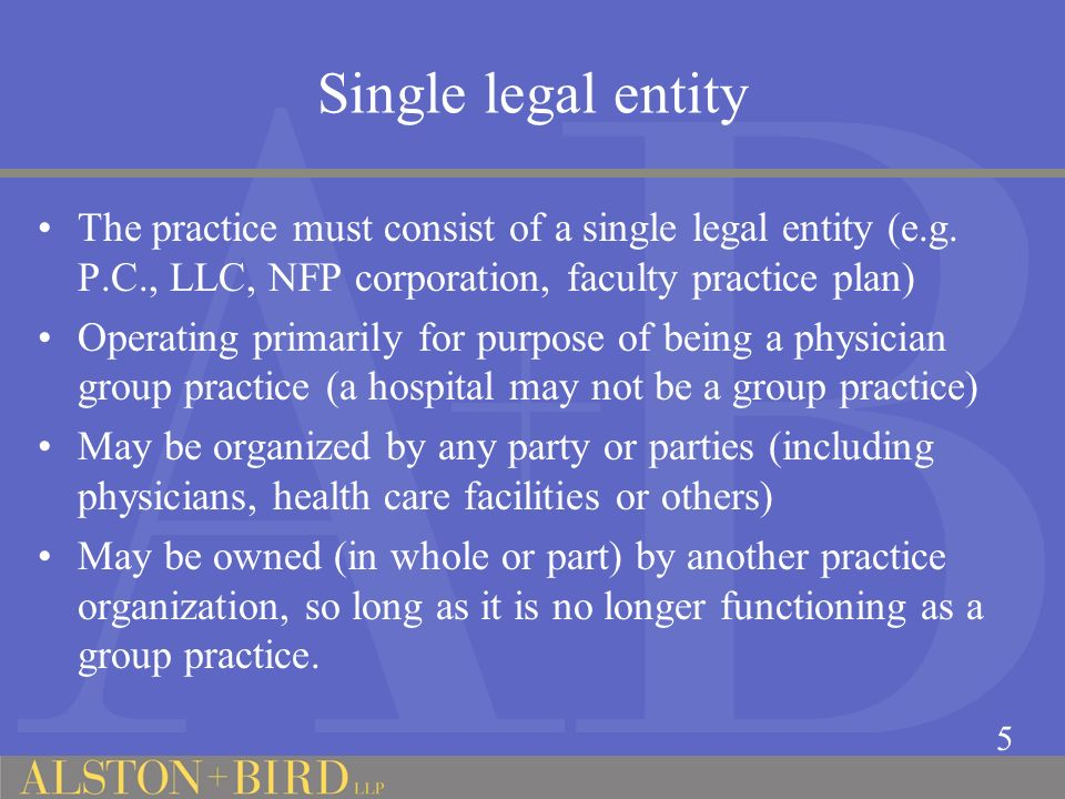 Single legal entity The practice must consist of a single legal entity (e.g. P.C., LLC, NFP corporation, faculty practice plan)