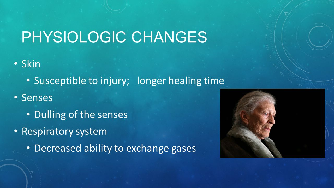 Physiologic Changes Skin Susceptible to injury; longer healing time