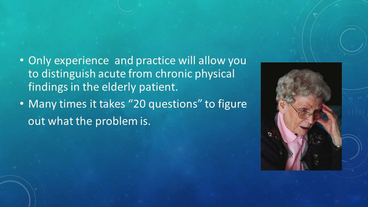 Only experience and practice will allow you to distinguish acute from chronic physical findings in the elderly patient.