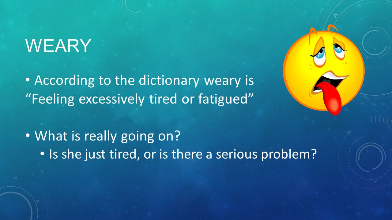 Weary According to the dictionary weary is