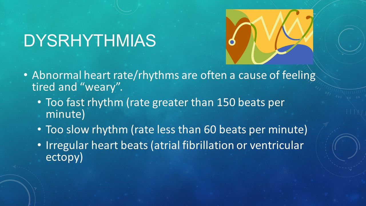 Dysrhythmias Abnormal heart rate/rhythms are often a cause of feeling tired and weary . Too fast rhythm (rate greater than 150 beats per minute)