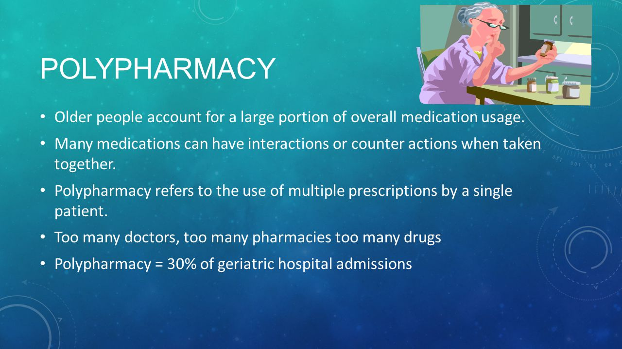 Polypharmacy Older people account for a large portion of overall medication usage.