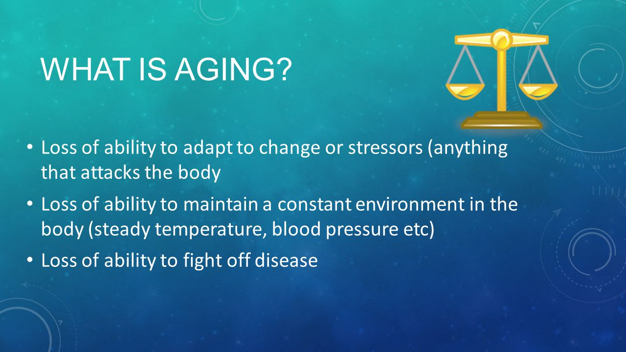 What is aging Loss of ability to adapt to change or stressors (anything that attacks the body.