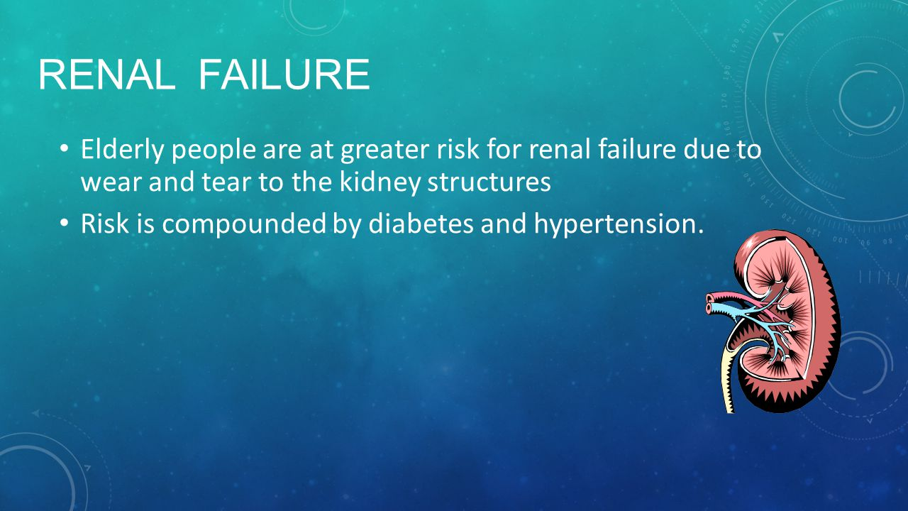 Renal Failure Elderly people are at greater risk for renal failure due to wear and tear to the kidney structures.