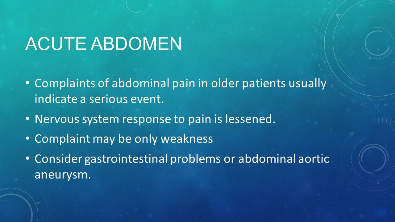 Acute Abdomen Complaints of abdominal pain in older patients usually indicate a serious event. Nervous system response to pain is lessened.