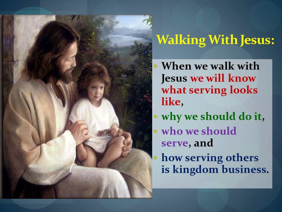 Walking With Jesus:When we walk with Jesus we will know what serving looks like, why we should do it,