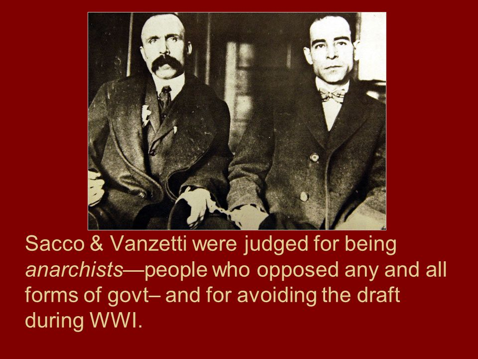 Sacco & Vanzetti were judged for being anarchists—people who opposed any and all forms of govt– and for avoiding the draft during WWI.