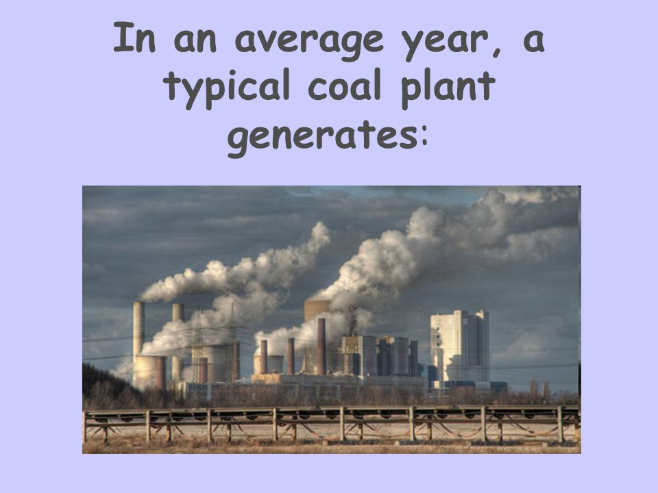 In an average year, a typical coal plant generates: