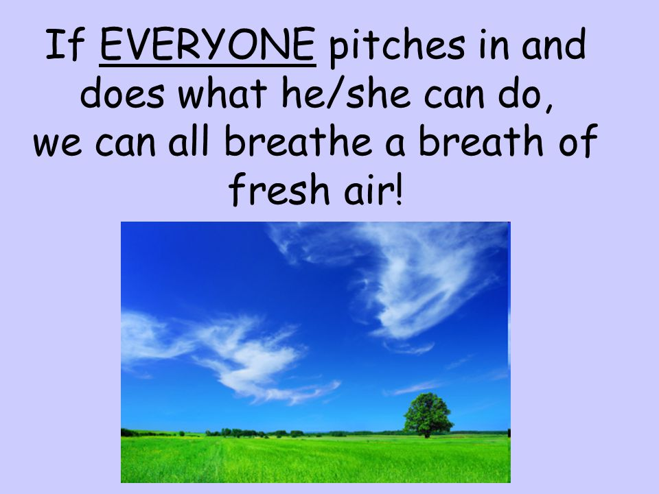 If EVERYONE pitches in and does what he/she can do, we can all breathe a breath of fresh air!