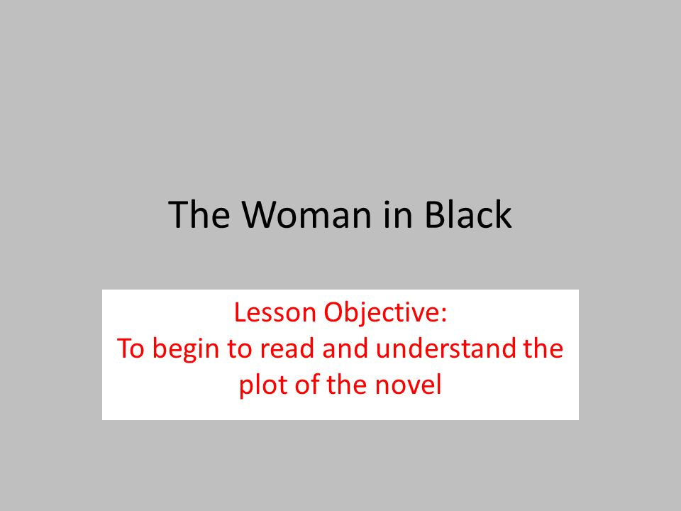 The Woman in Black Lesson Objective: To begin to read and understand the plot of the novel