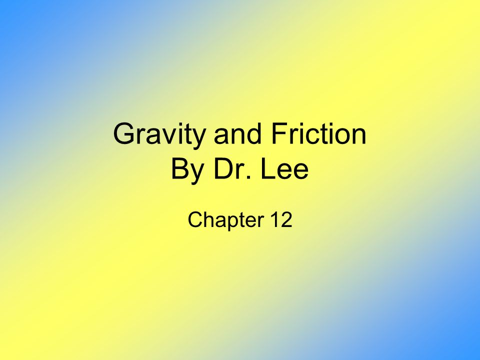 Gravity and Friction By Dr. Lee