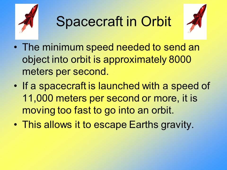Spacecraft in Orbit The minimum speed needed to send an object into orbit is approximately 8000 meters per second.