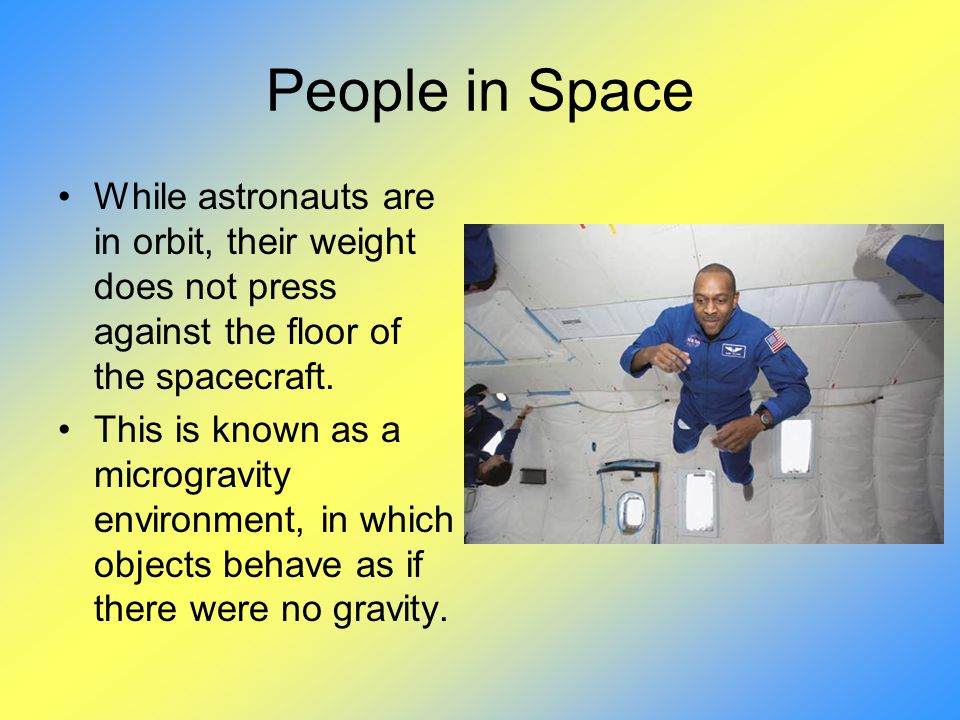 People in Space While astronauts are in orbit, their weight does not press against the floor of the spacecraft.