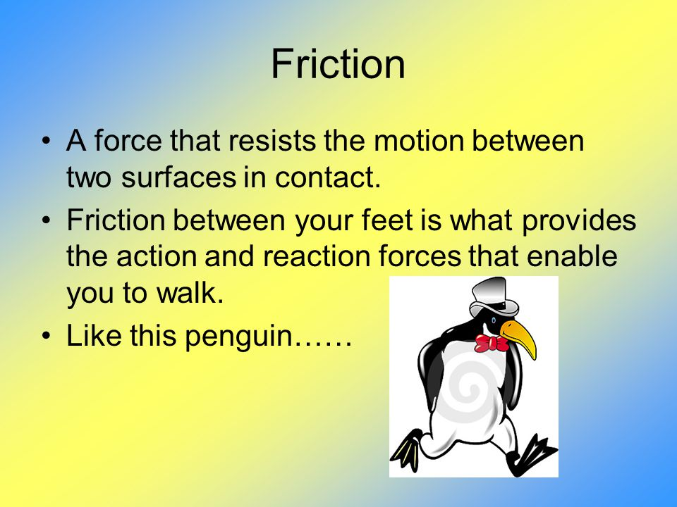 Friction A force that resists the motion between two surfaces in contact.