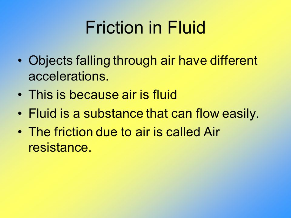 Friction in Fluid Objects falling through air have different accelerations. This is because air is fluid.