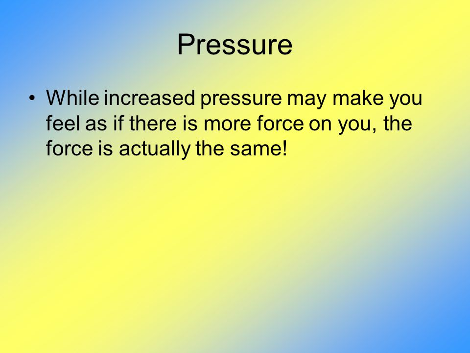 Pressure While increased pressure may make you feel as if there is more force on you, the force is actually the same!