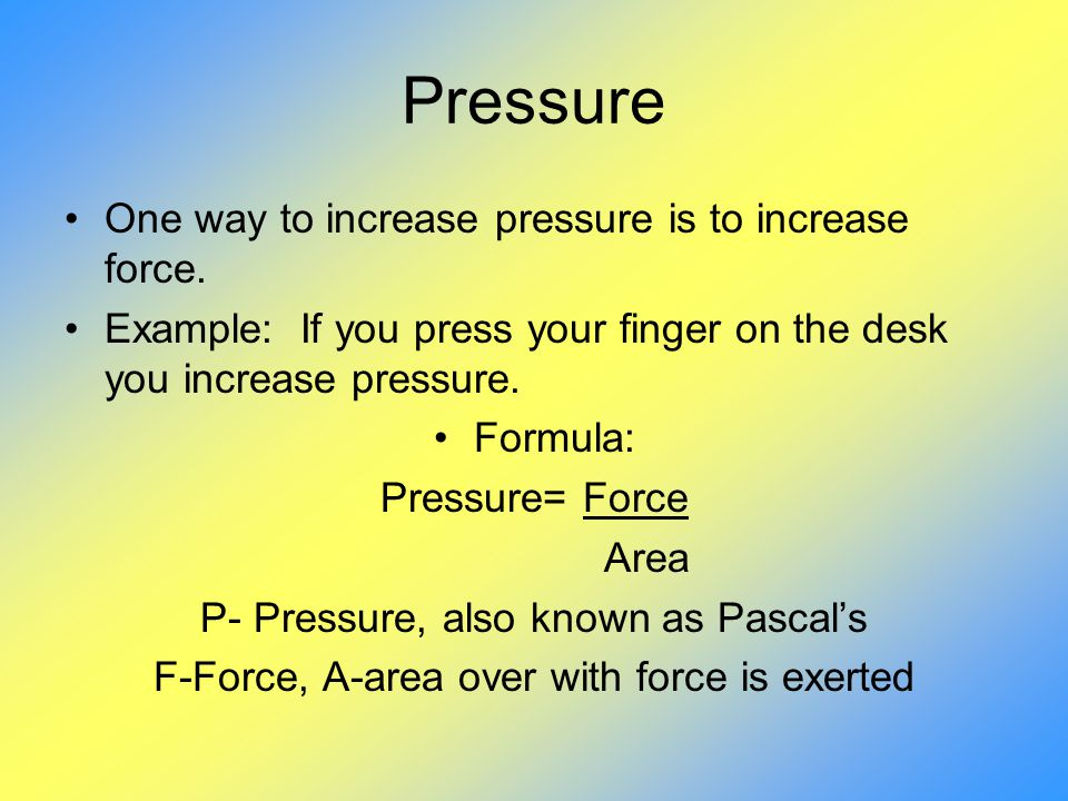 Pressure One way to increase pressure is to increase force.