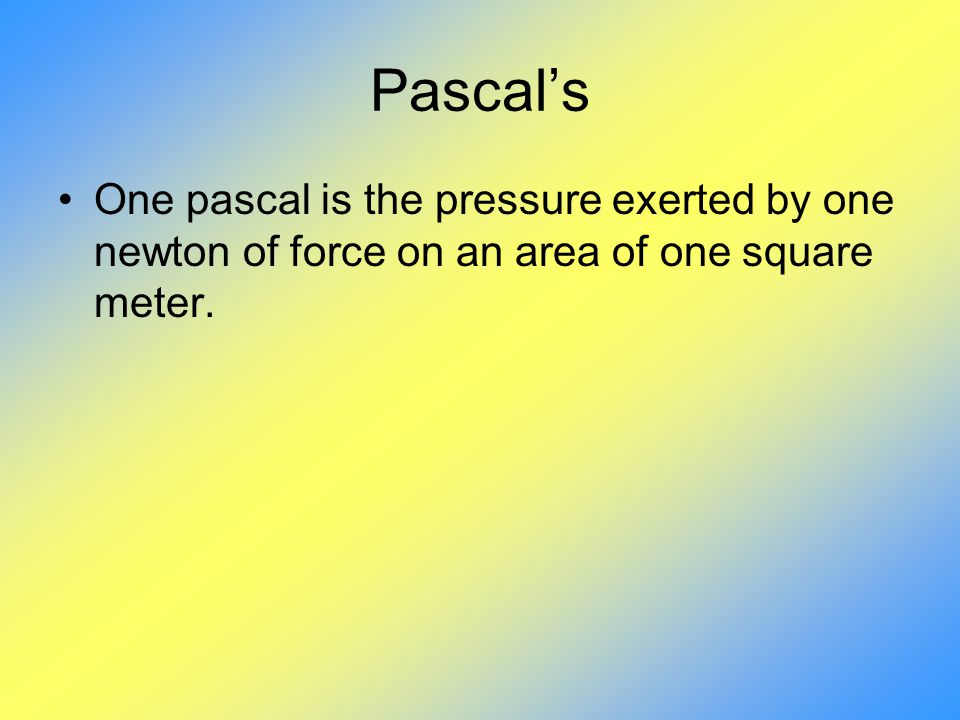 Pascal's One pascal is the pressure exerted by one newton of force on an area of one square meter.
