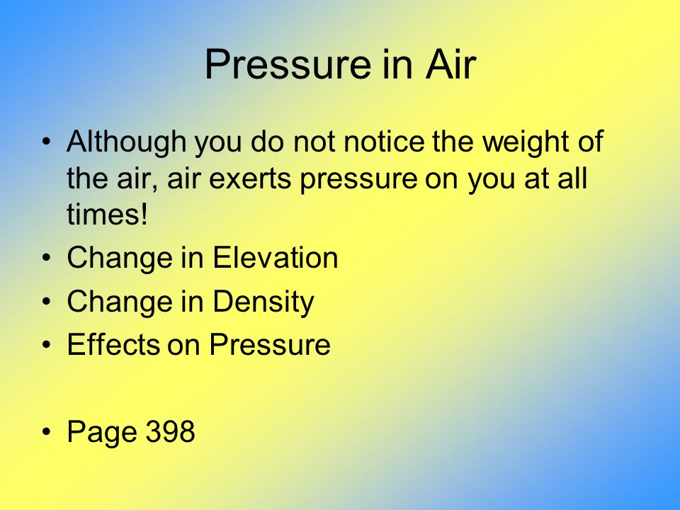 Pressure in Air Although you do not notice the weight of the air, air exerts pressure on you at all times!