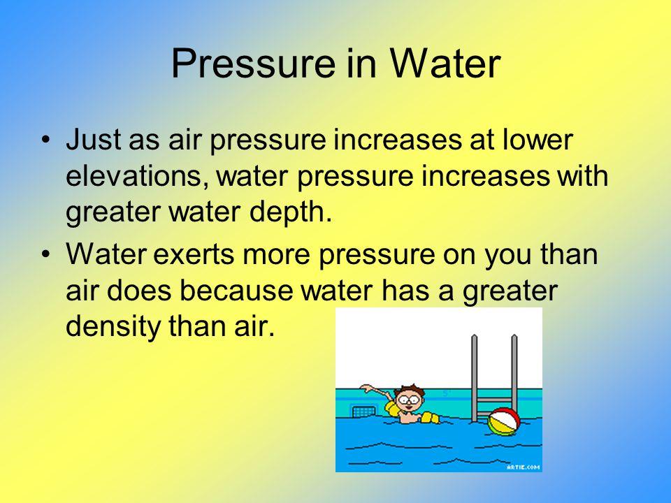 Pressure in Water Just as air pressure increases at lower elevations, water pressure increases with greater water depth.