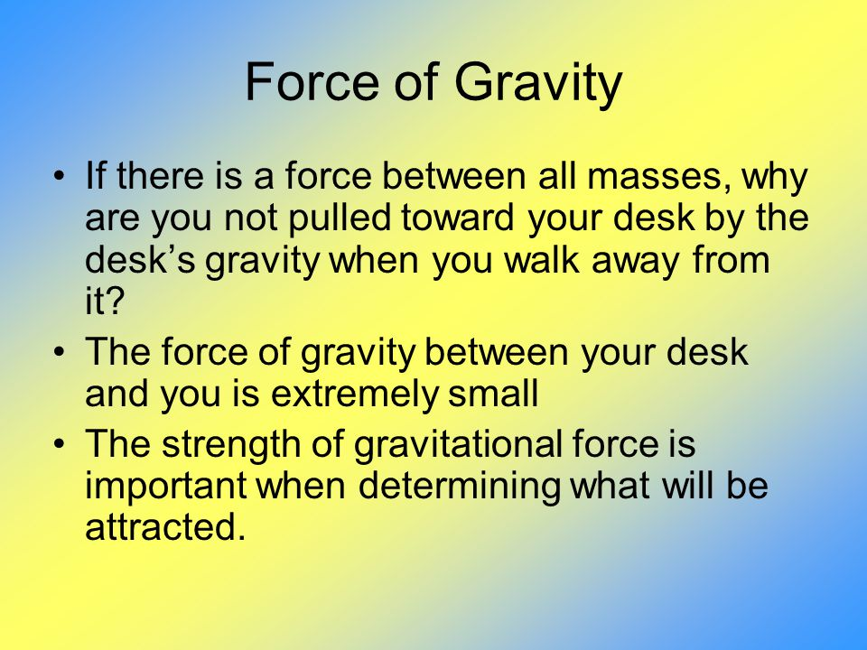 Force of Gravity If there is a force between all masses, why are you not pulled toward your desk by the desk's gravity when you walk away from it