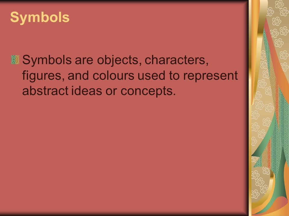 Symbols Symbols are objects, characters, figures, and colours used to represent abstract ideas or concepts.