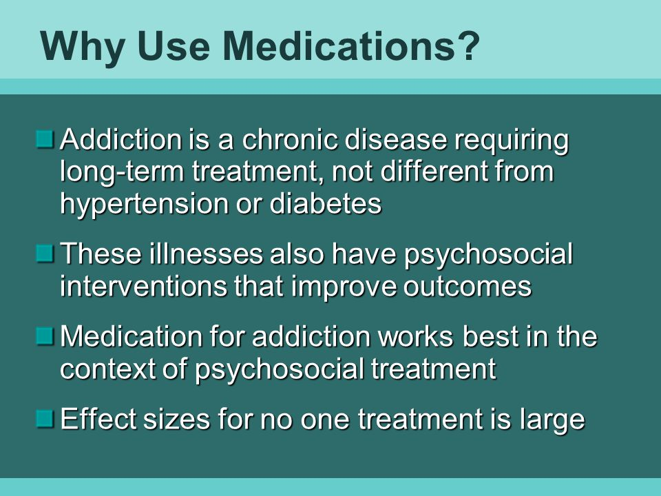 Why Use Medications Addiction is a chronic disease requiring long-term treatment, not different from hypertension or diabetes.