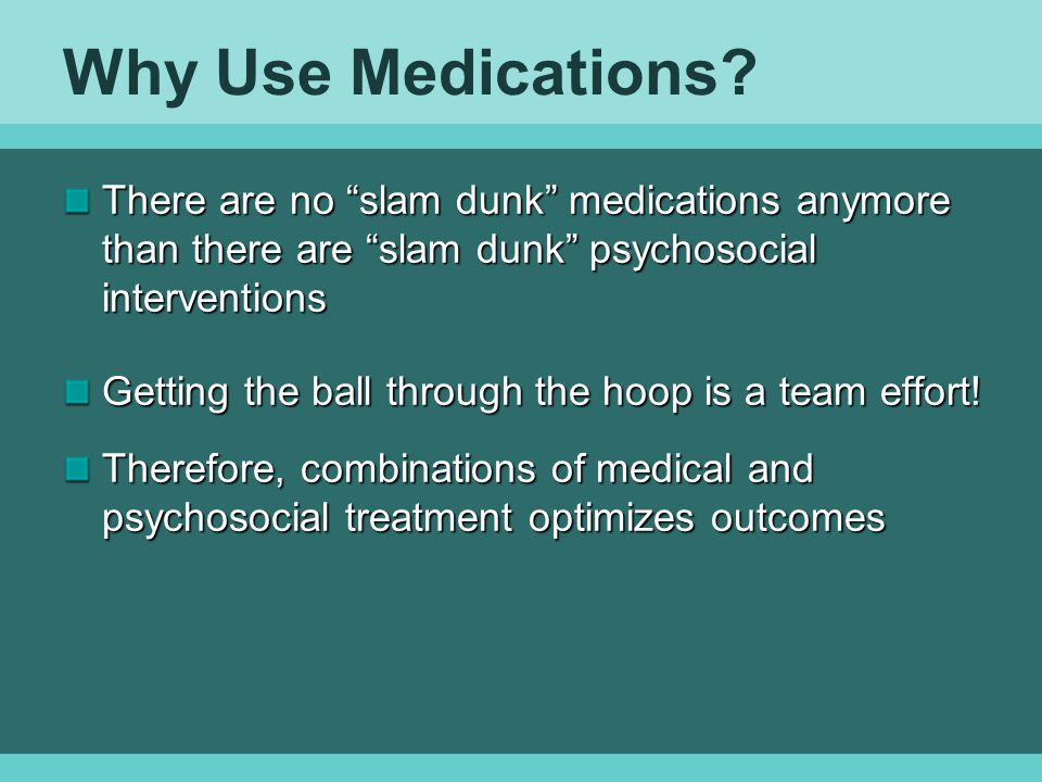 Why Use Medications There are no slam dunk medications anymore than there are slam dunk psychosocial interventions.