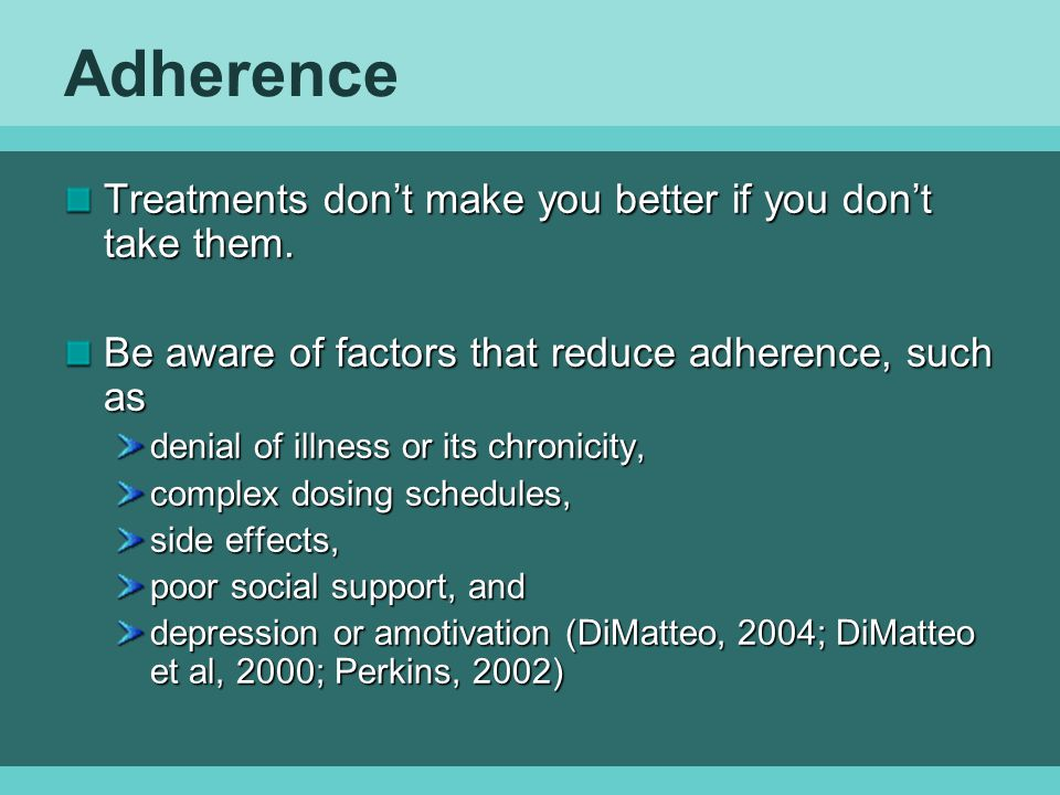 Adherence Treatments don't make you better if you don't take them.
