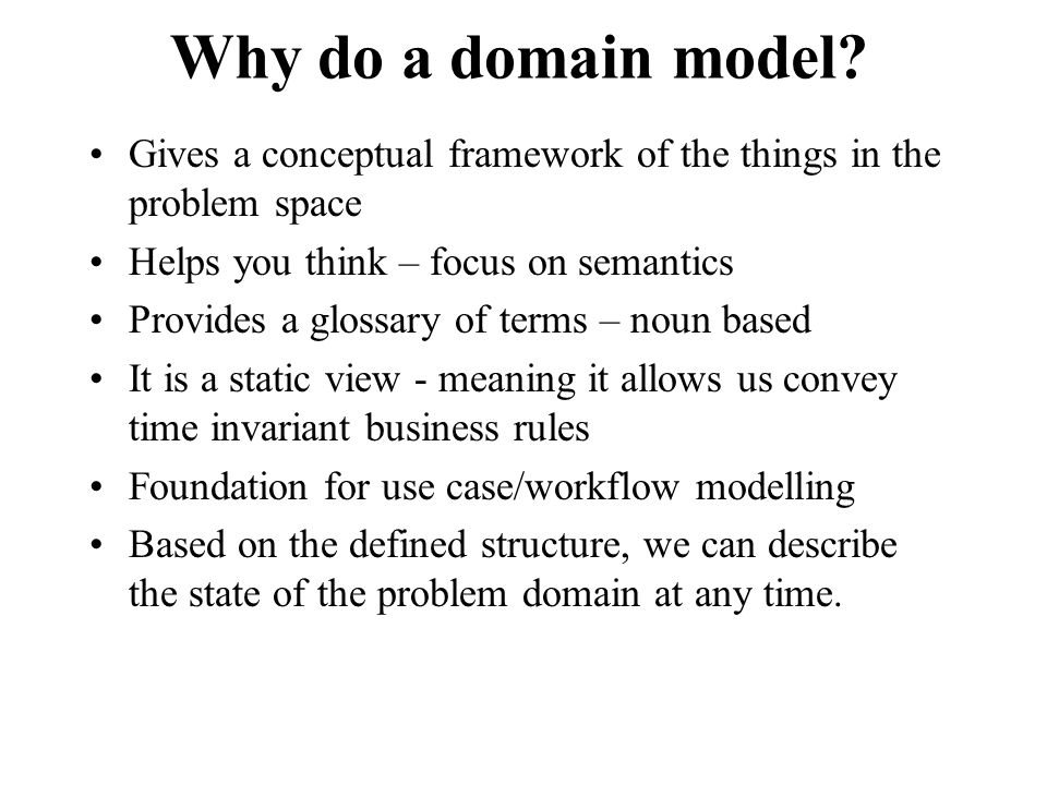 Why do a domain model Gives a conceptual framework of the things in the problem space. Helps you think – focus on semantics.