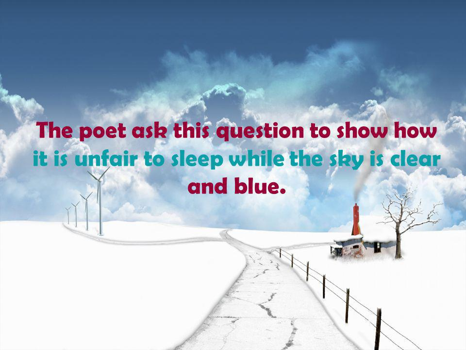 The poet ask this question to show how it is unfair to sleep while the sky is clear and blue.