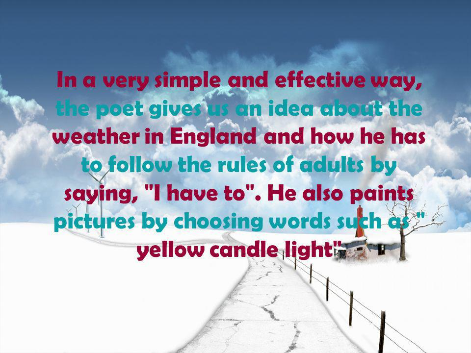 In a very simple and effective way, the poet gives us an idea about the weather in England and how he has to follow the rules of adults by saying, I have to .