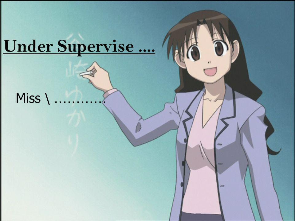 Under Supervise .... Miss \ …………
