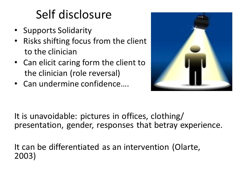 Self disclosure Supports Solidarity. Risks shifting focus from the client. to the clinician. Can elicit caring form the client to.