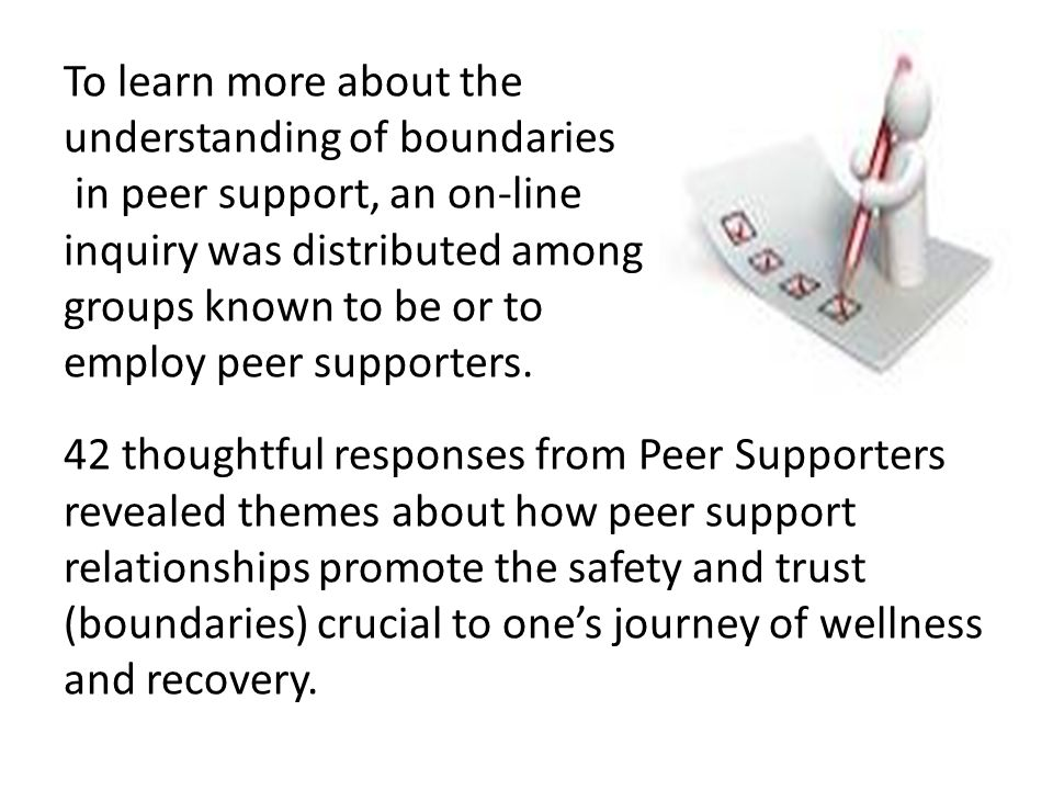To learn more about the understanding of boundaries in peer support, an on-line inquiry was distributed among groups known to be or to employ peer supporters.