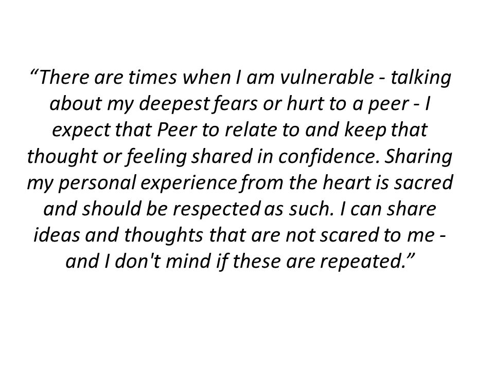 There are times when I am vulnerable - talking about my deepest fears or hurt to a peer - I expect that Peer to relate to and keep that thought or feeling shared in confidence.