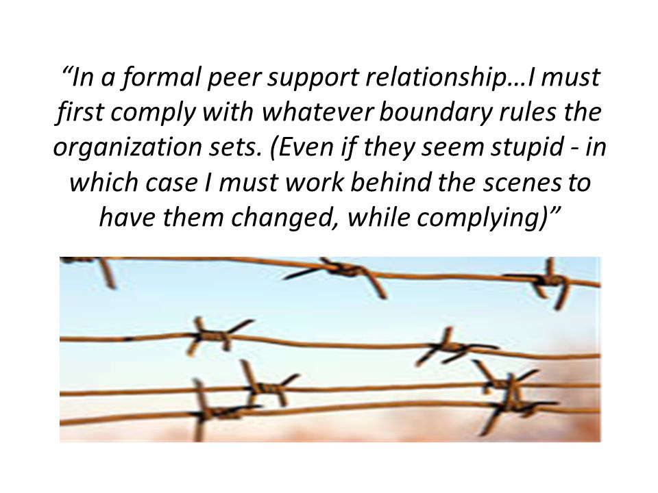 In a formal peer support relationship…I must first comply with whatever boundary rules the organization sets.