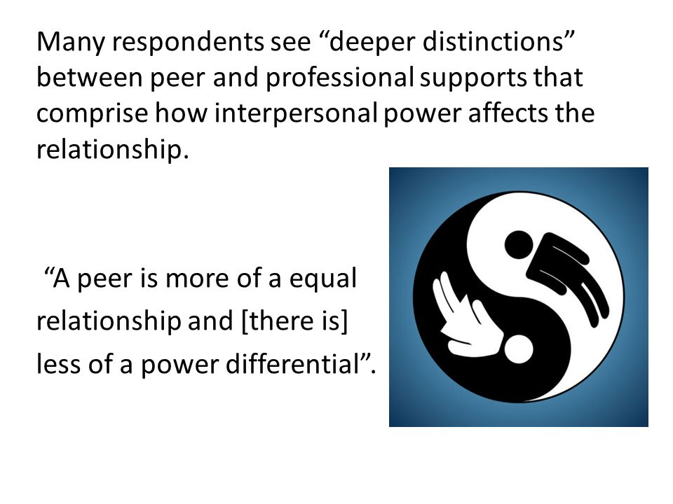 Many respondents see deeper distinctions between peer and professional supports that comprise how interpersonal power affects the relationship.