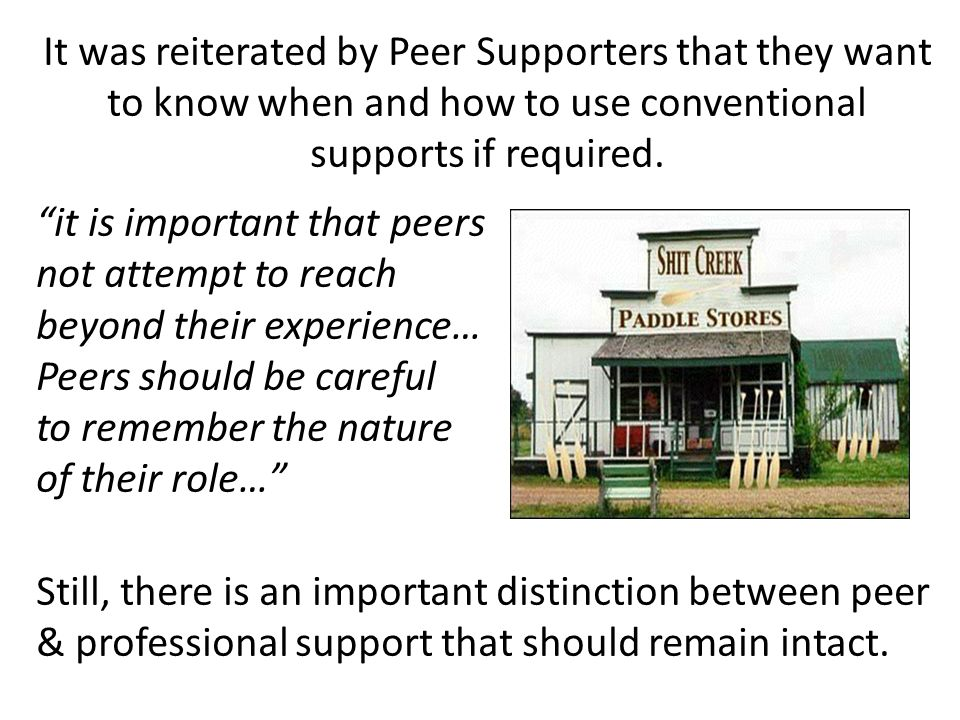 It was reiterated by Peer Supporters that they want to know when and how to use conventional supports if required.
