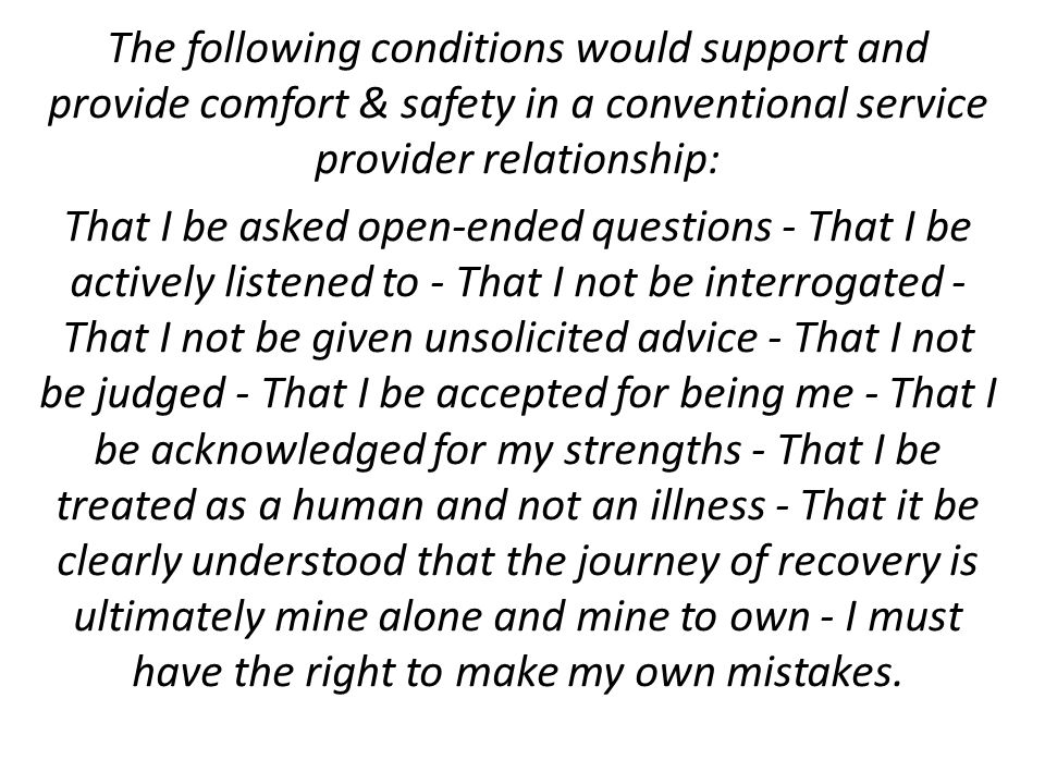 The following conditions would support and provide comfort & safety in a conventional service provider relationship: That I be asked open-ended questions - That I be actively listened to - That I not be interrogated - That I not be given unsolicited advice - That I not be judged - That I be accepted for being me - That I be acknowledged for my strengths - That I be treated as a human and not an illness - That it be clearly understood that the journey of recovery is ultimately mine alone and mine to own - I must have the right to make my own mistakes.