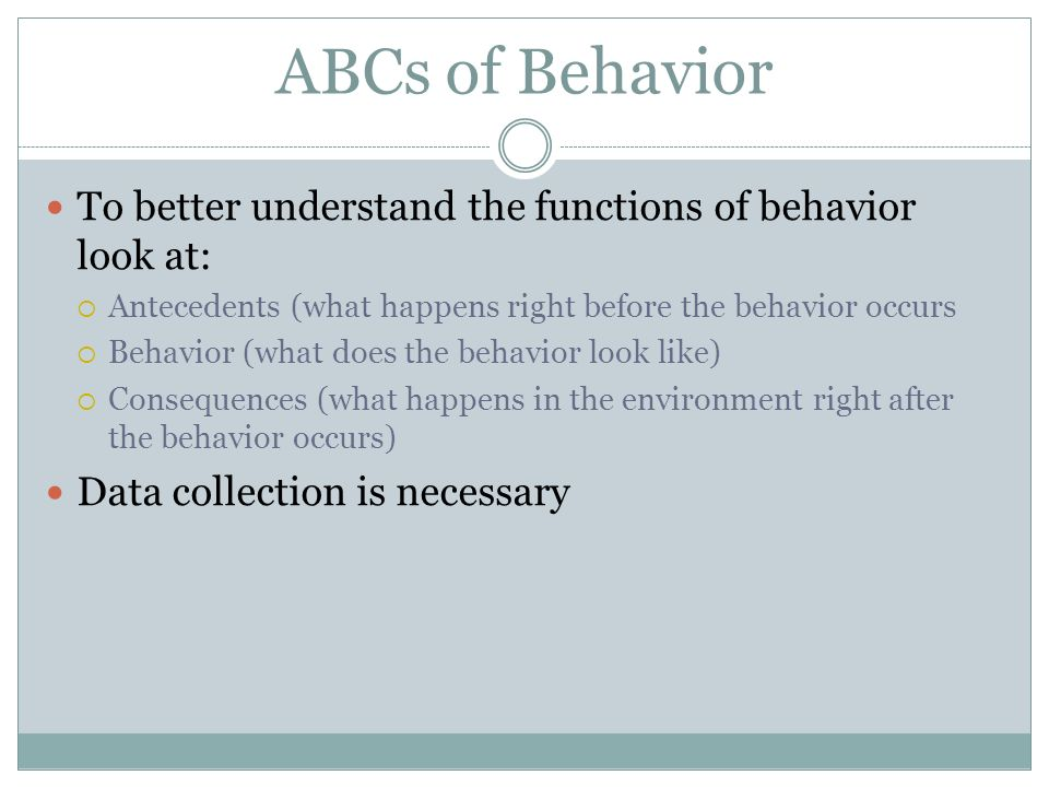 ABCs of Behavior To better understand the functions of behavior look at: Antecedents (what happens right before the behavior occurs.