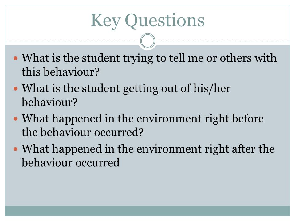 Key Questions What is the student trying to tell me or others with this behaviour What is the student getting out of his/her behaviour