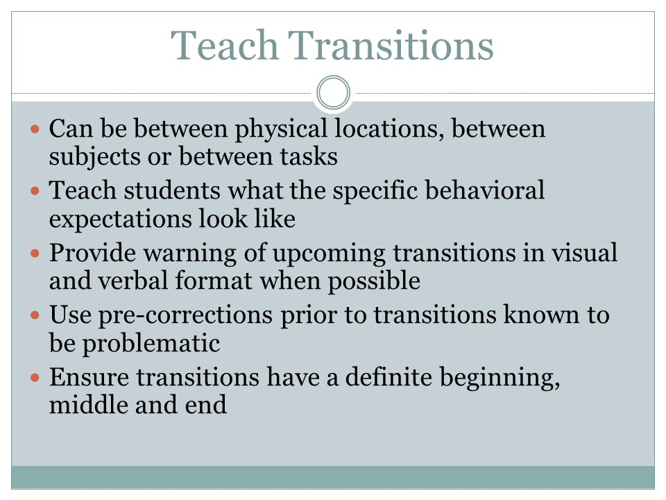 Teach Transitions Can be between physical locations, between subjects or between tasks.